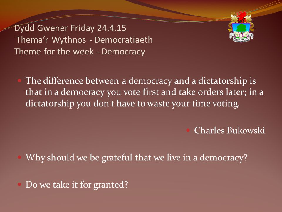 Dydd Gwener Friday 24.4.15 Thema'r Wythnos - Democratiaeth Theme for the week - Democracy The difference between a democracy and a dictatorship is that in a democracy you vote first and take orders later; in a dictatorship you don t have to waste your time voting.