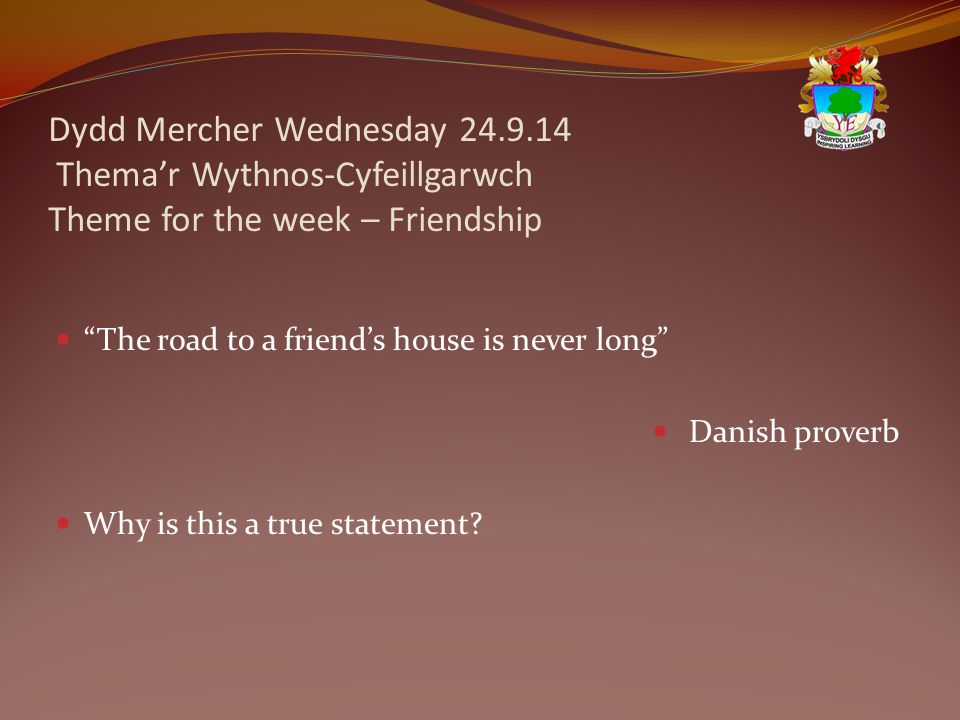 Dydd Mercher Wednesday 24.9.14 Thema'r Wythnos-Cyfeillgarwch Theme for the week – Friendship The road to a friend's house is never long Danish proverb Why is this a true statement