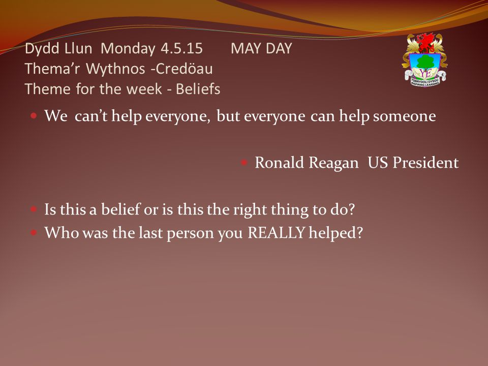 Dydd Llun Monday 4.5.15 MAY DAY Thema'r Wythnos -Credöau Theme for the week - Beliefs We can't help everyone, but everyone can help someone Ronald Reagan US President Is this a belief or is this the right thing to do.
