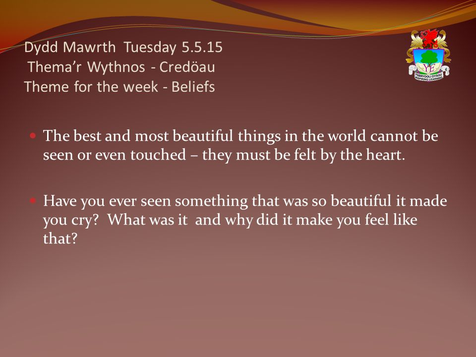 Dydd Mawrth Tuesday 5.5.15 Thema'r Wythnos - Credöau Theme for the week - Beliefs The best and most beautiful things in the world cannot be seen or even touched – they must be felt by the heart.