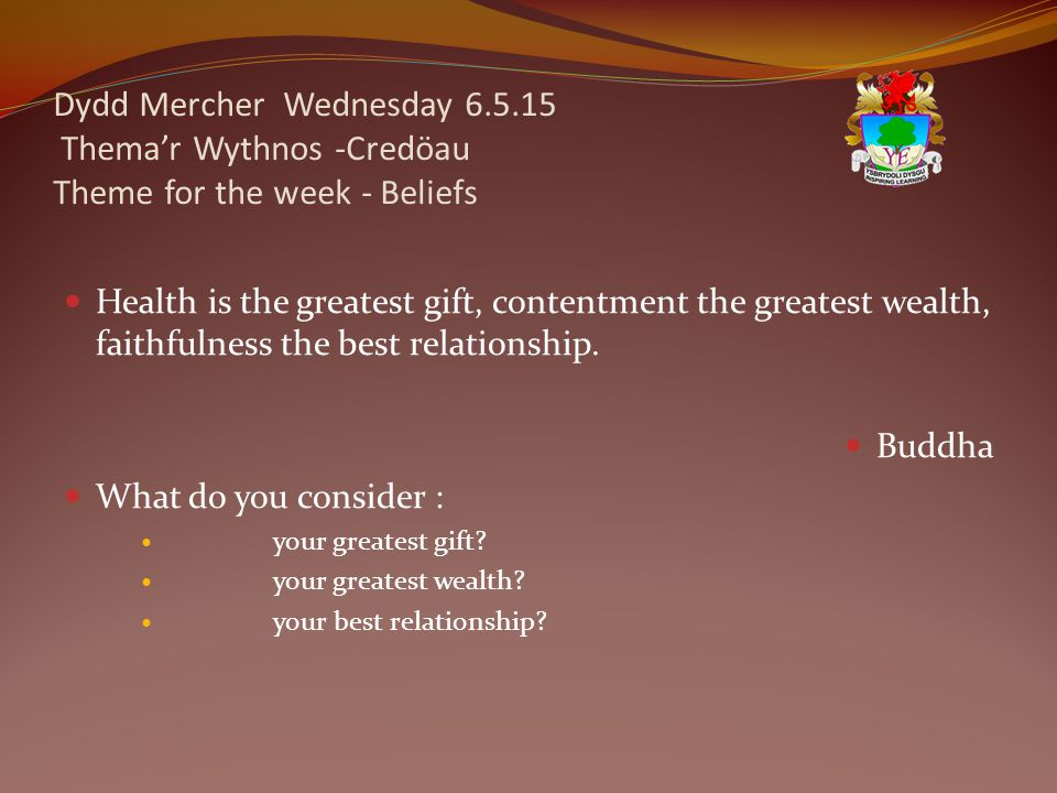 Dydd Mercher Wednesday 6.5.15 Thema'r Wythnos -Credöau Theme for the week - Beliefs Health is the greatest gift, contentment the greatest wealth, faithfulness the best relationship.