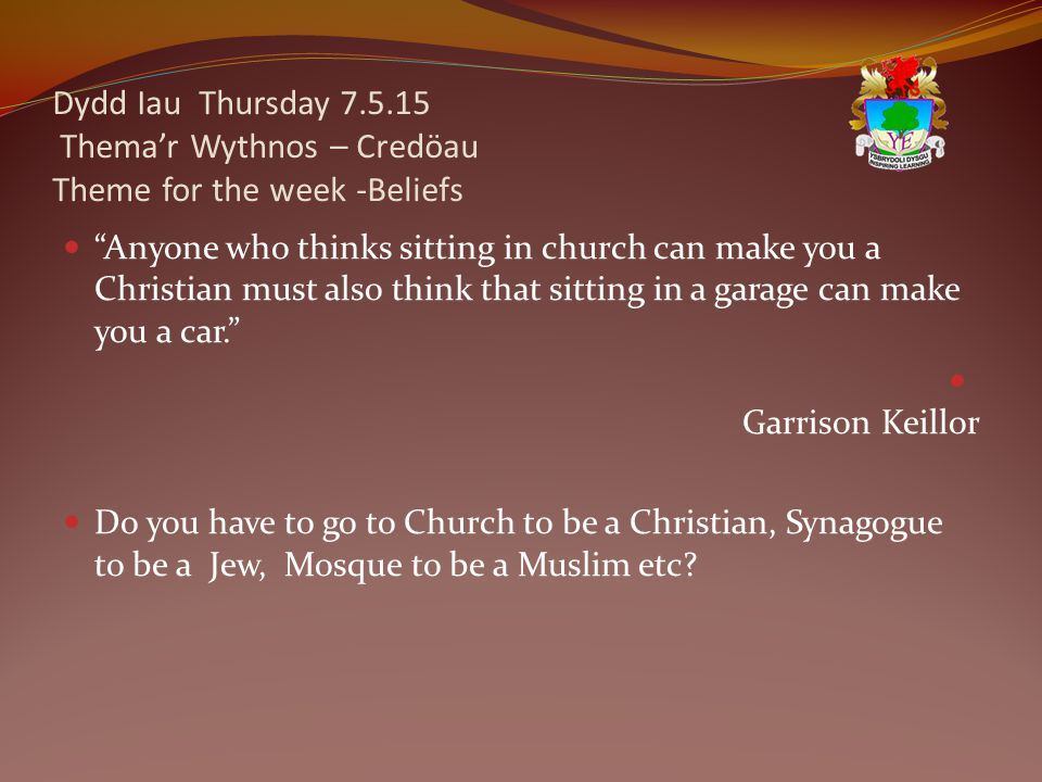 Dydd Iau Thursday 7.5.15 Thema'r Wythnos – Credöau Theme for the week -Beliefs Anyone who thinks sitting in church can make you a Christian must also think that sitting in a garage can make you a car. Garrison Keillor Do you have to go to Church to be a Christian, Synagogue to be a Jew, Mosque to be a Muslim etc