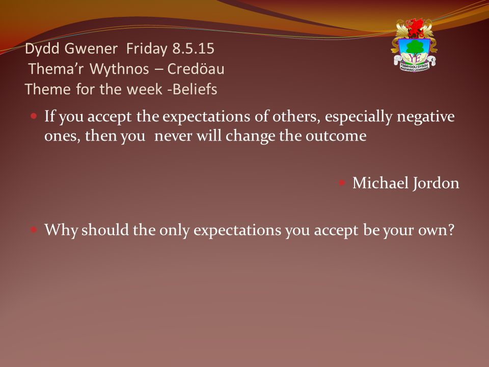 Dydd Gwener Friday 8.5.15 Thema'r Wythnos – Credöau Theme for the week -Beliefs If you accept the expectations of others, especially negative ones, then you never will change the outcome Michael Jordon Why should the only expectations you accept be your own