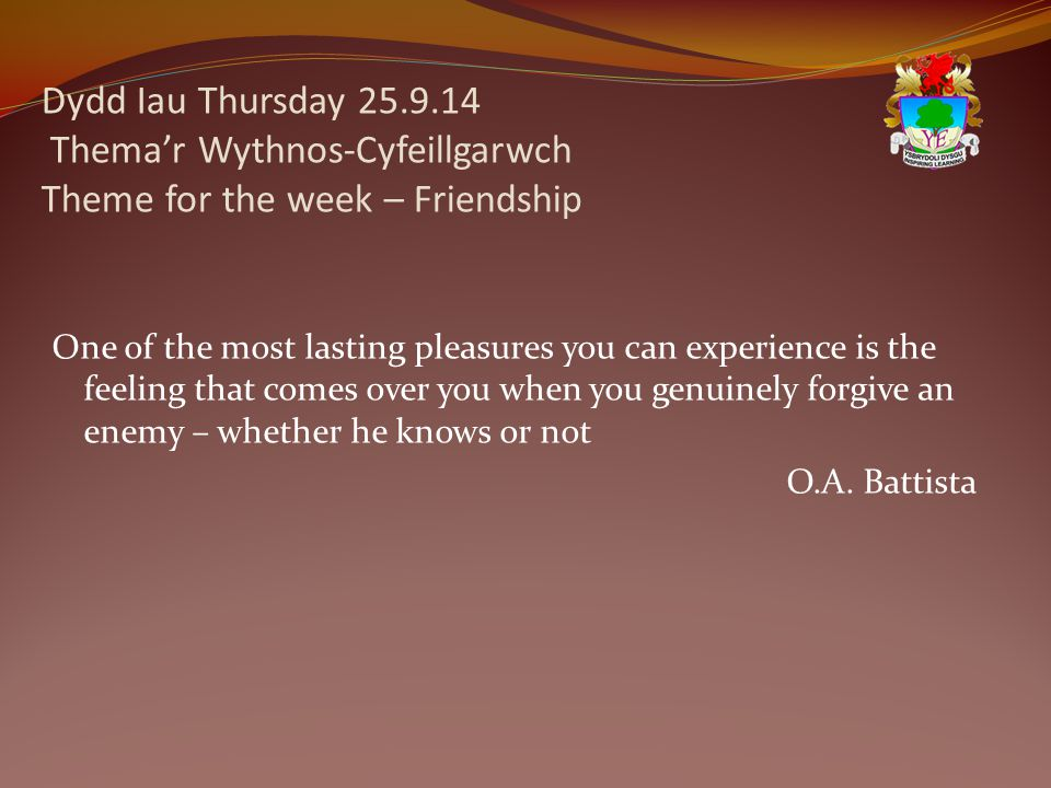 Dydd Iau Thursday 25.9.14 Thema'r Wythnos-Cyfeillgarwch Theme for the week – Friendship One of the most lasting pleasures you can experience is the feeling that comes over you when you genuinely forgive an enemy – whether he knows or not O.A.
