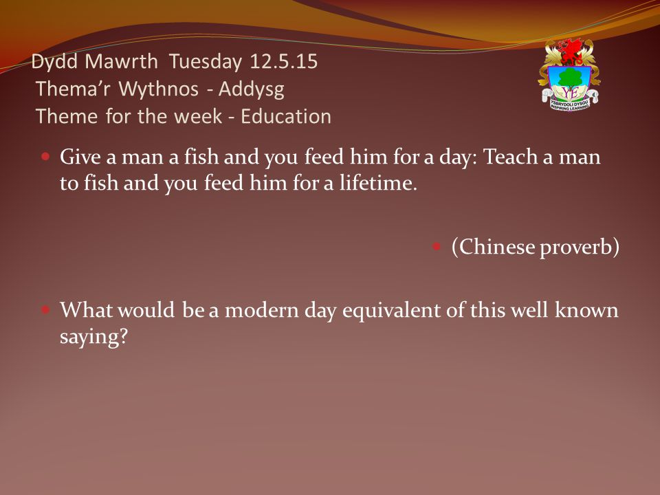 Dydd Mawrth Tuesday 12.5.15 Thema'r Wythnos - Addysg Theme for the week - Education Give a man a fish and you feed him for a day: Teach a man to fish and you feed him for a lifetime.