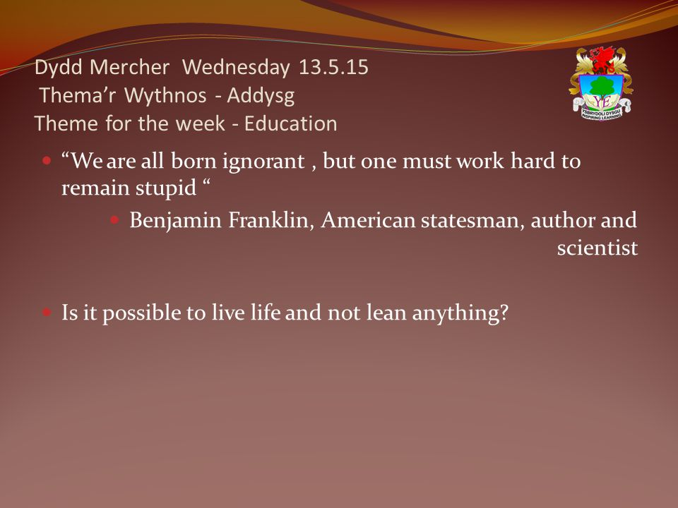 Dydd Mercher Wednesday 13.5.15 Thema'r Wythnos - Addysg Theme for the week - Education We are all born ignorant, but one must work hard to remain stupid Benjamin Franklin, American statesman, author and scientist Is it possible to live life and not lean anything