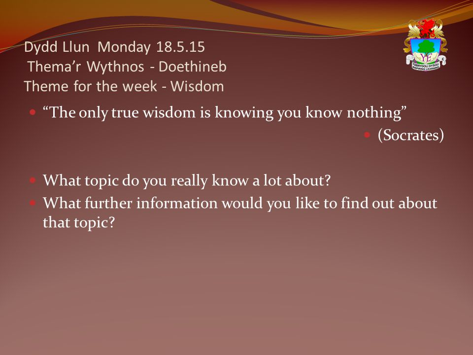 Dydd Llun Monday 18.5.15 Thema'r Wythnos - Doethineb Theme for the week - Wisdom The only true wisdom is knowing you know nothing (Socrates) What topic do you really know a lot about.