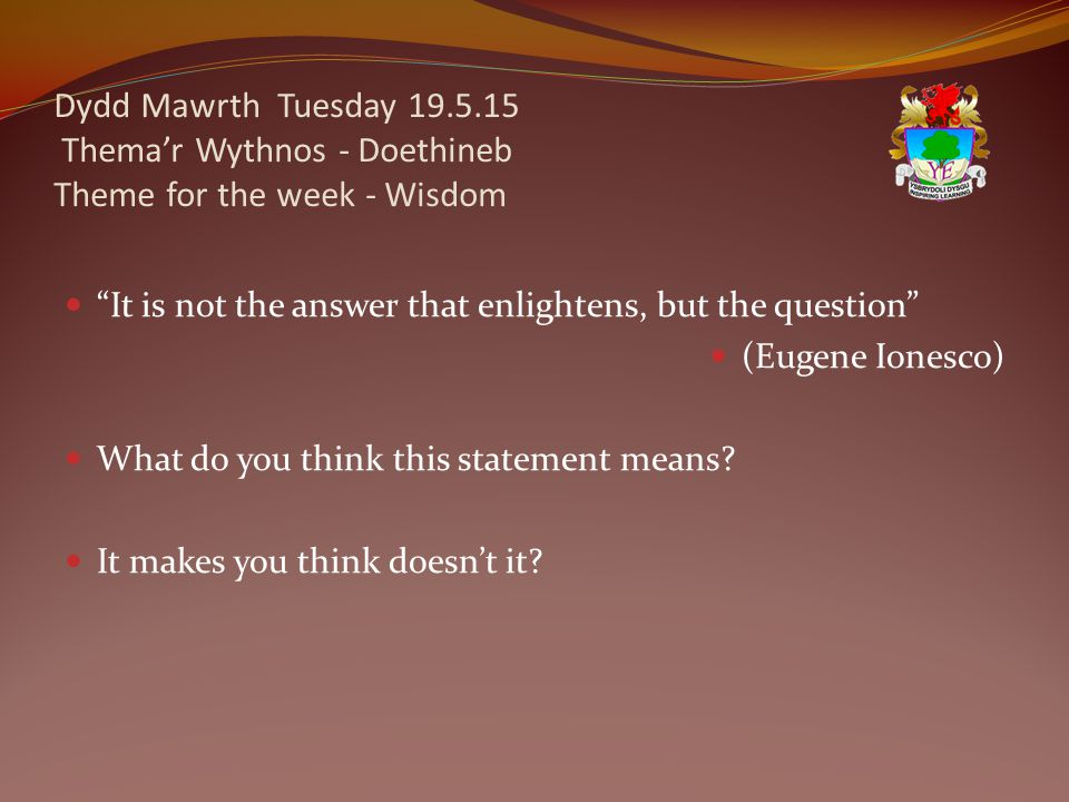 Dydd Mawrth Tuesday 19.5.15 Thema'r Wythnos - Doethineb Theme for the week - Wisdom It is not the answer that enlightens, but the question (Eugene Ionesco) What do you think this statement means.