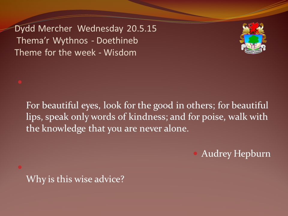 Dydd Mercher Wednesday 20.5.15 Thema'r Wythnos - Doethineb Theme for the week - Wisdom For beautiful eyes, look for the good in others; for beautiful lips, speak only words of kindness; and for poise, walk with the knowledge that you are never alone.