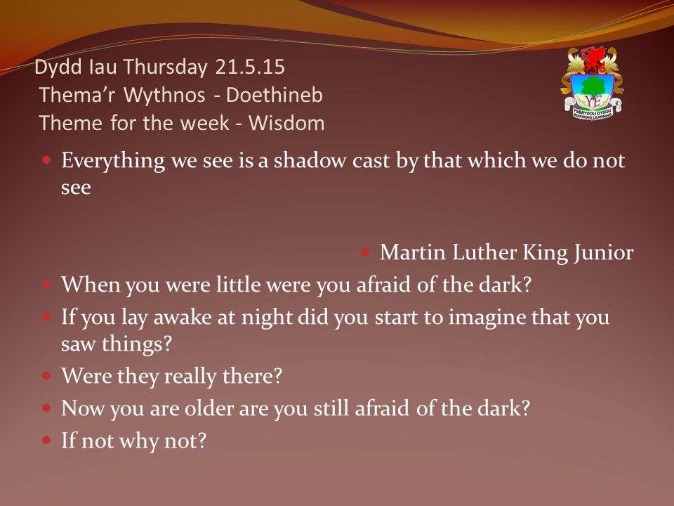Dydd Iau Thursday 21.5.15 Thema'r Wythnos - Doethineb Theme for the week - Wisdom Everything we see is a shadow cast by that which we do not see Martin Luther King Junior When you were little were you afraid of the dark.