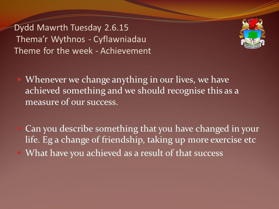 Dydd Mawrth Tuesday 2.6.15 Thema'r Wythnos - Cyflawniadau Theme for the week - Achievement Whenever we change anything in our lives, we have achieved something and we should recognise this as a measure of our success.