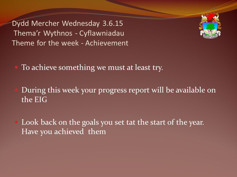 Dydd Mercher Wednesday 3.6.15 Thema'r Wythnos - Cyflawniadau Theme for the week - Achievement To achieve something we must at least try. During this w