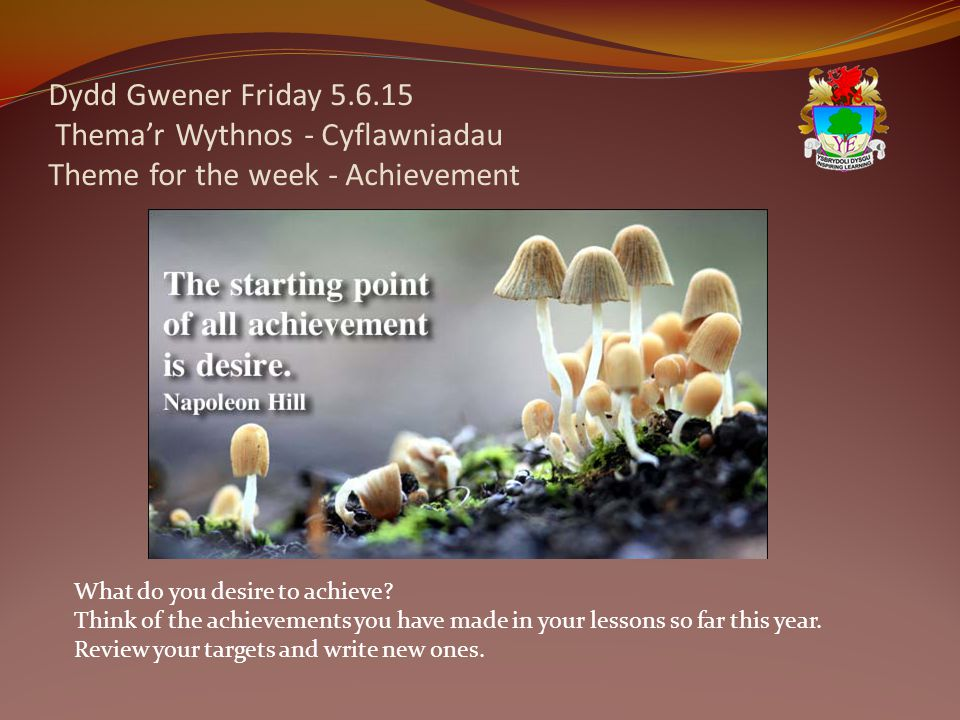 Dydd Gwener Friday 5.6.15 Thema'r Wythnos - Cyflawniadau Theme for the week - Achievement What do you desire to achieve? Think of the achievements you