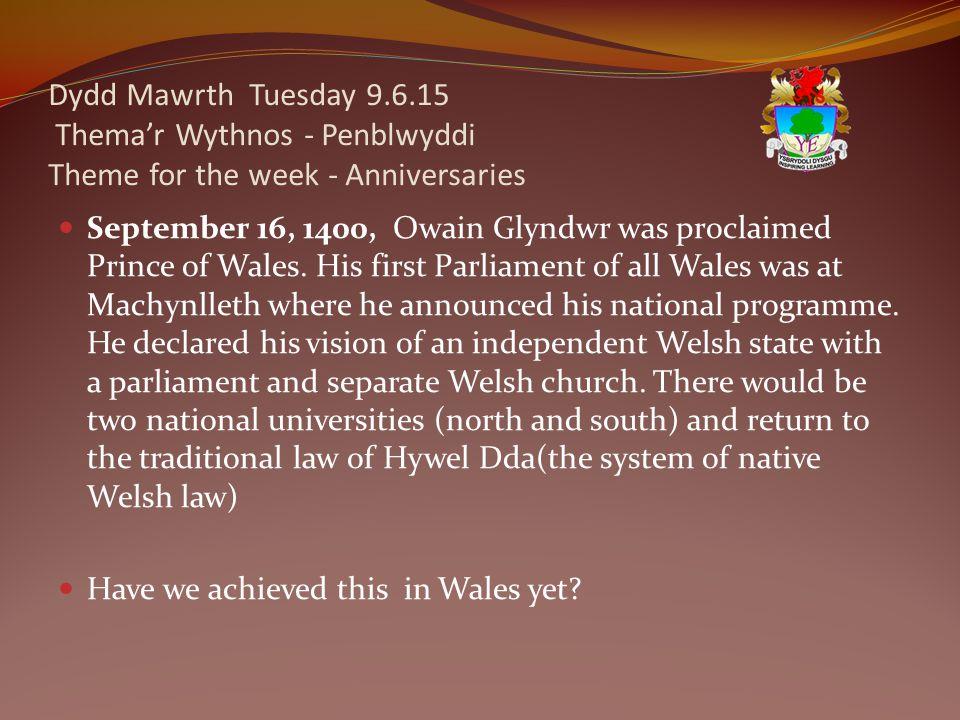 Dydd Mawrth Tuesday 9.6.15 Thema'r Wythnos - Penblwyddi Theme for the week - Anniversaries September 16, 1400, Owain Glyndwr was proclaimed Prince of Wales.