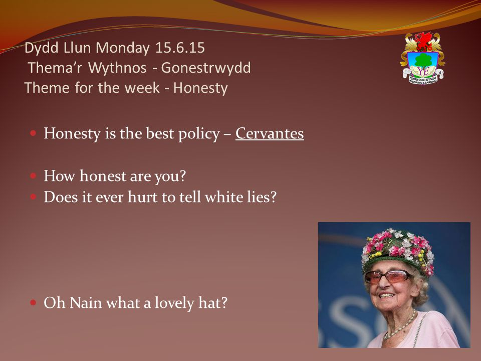 Dydd Llun Monday 15.6.15 Thema'r Wythnos - Gonestrwydd Theme for the week - Honesty Honesty is the best policy – Cervantes How honest are you.