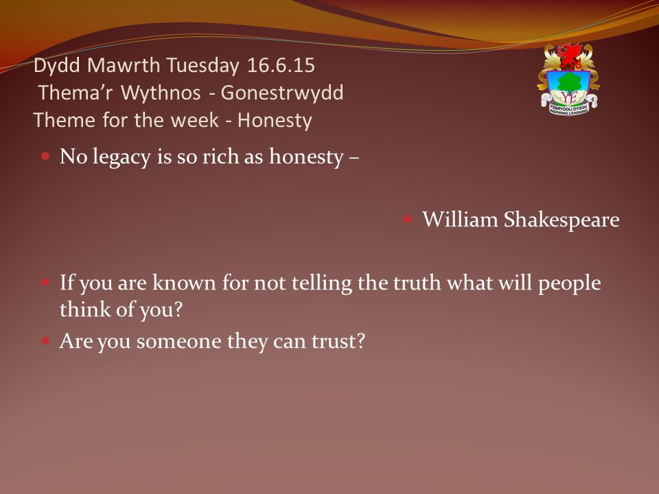 Dydd Mawrth Tuesday 16.6.15 Thema'r Wythnos - Gonestrwydd Theme for the week - Honesty No legacy is so rich as honesty – William Shakespeare If you are known for not telling the truth what will people think of you.