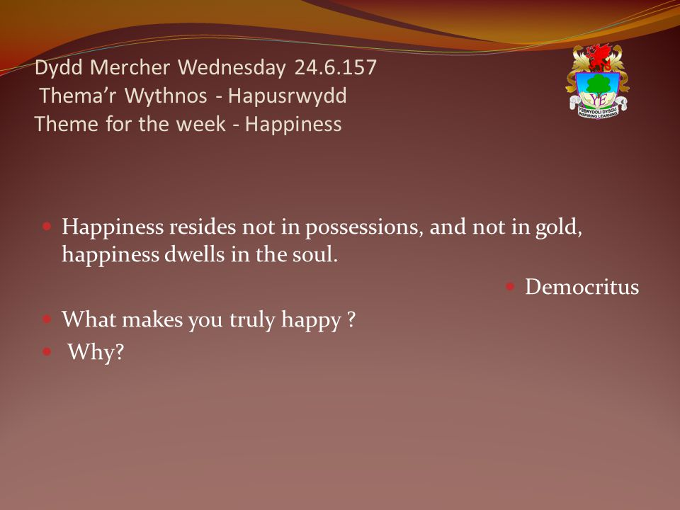 Dydd Mercher Wednesday 24.6.157 Thema'r Wythnos - Hapusrwydd Theme for the week - Happiness Happiness resides not in possessions, and not in gold, happiness dwells in the soul.