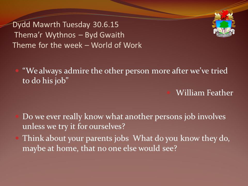 Dydd Mawrth Tuesday 30.6.15 Thema'r Wythnos – Byd Gwaith Theme for the week – World of Work We always admire the other person more after we've tried to do his job William Feather Do we ever really know what another persons job involves unless we try it for ourselves.