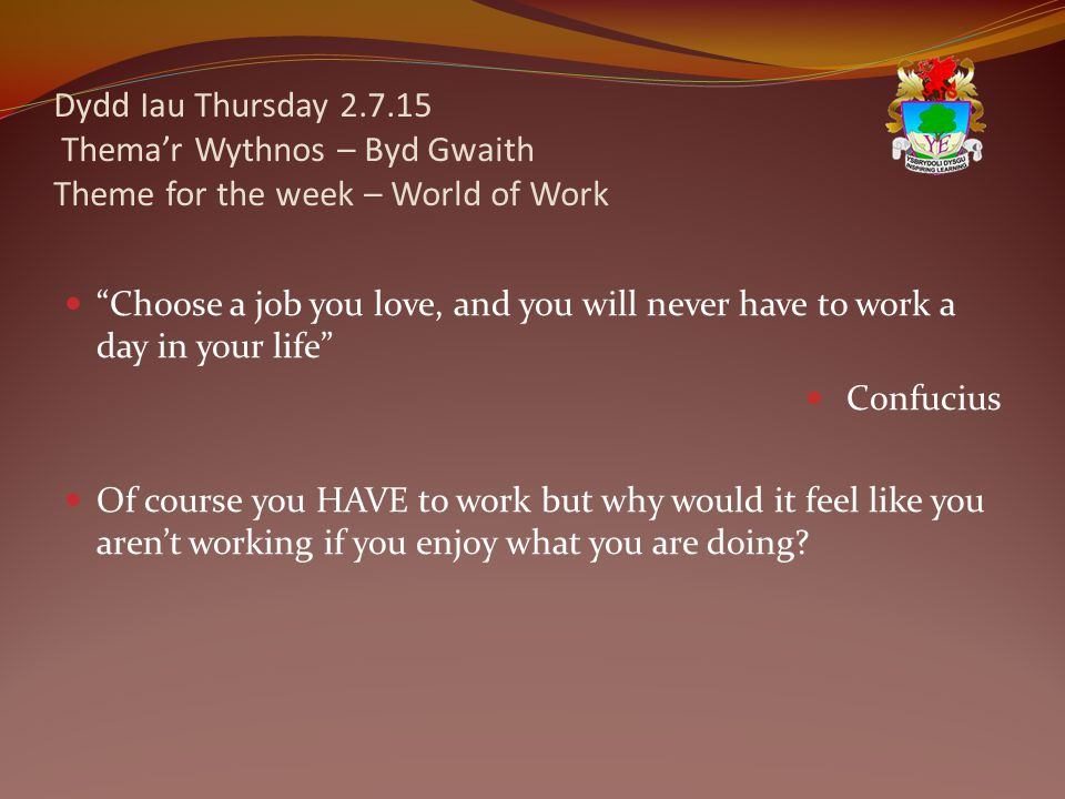 Dydd Iau Thursday 2.7.15 Thema'r Wythnos – Byd Gwaith Theme for the week – World of Work Choose a job you love, and you will never have to work a day in your life Confucius Of course you HAVE to work but why would it feel like you aren't working if you enjoy what you are doing