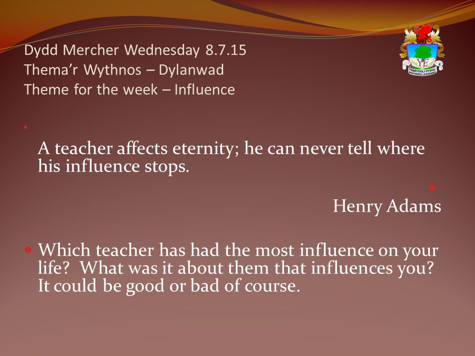 Dydd Mercher Wednesday 8.7.15 Thema'r Wythnos – Dylanwad Theme for the week – Influence A teacher affects eternity; he can never tell where his influence stops.