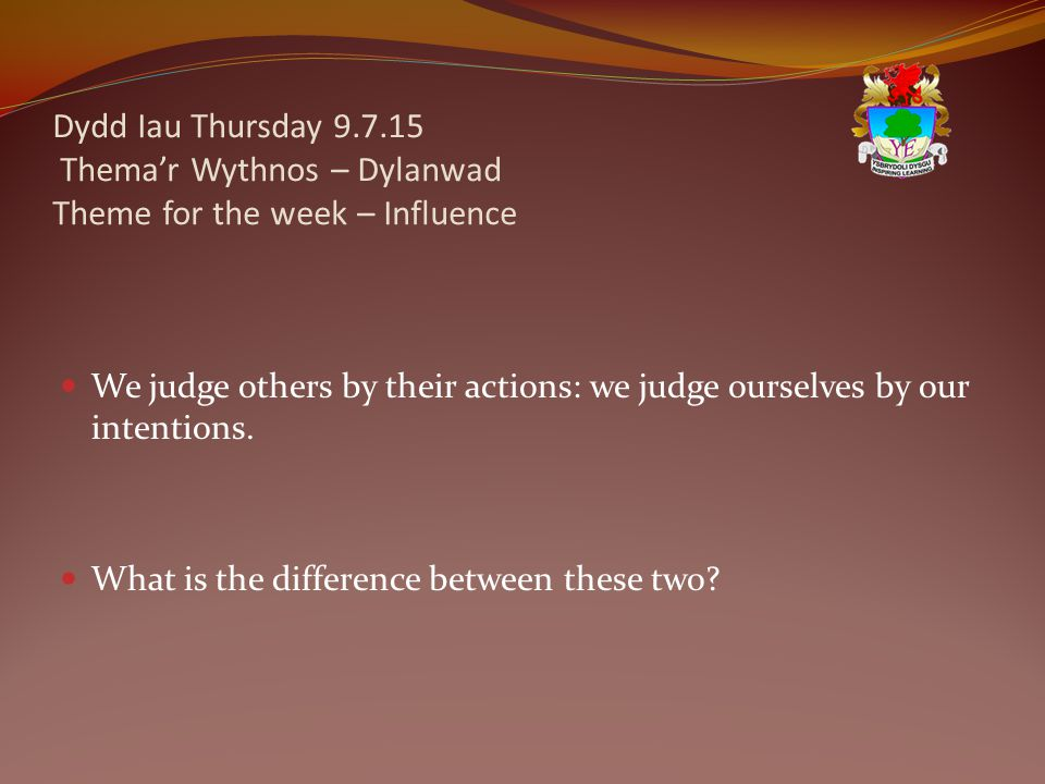 Dydd Iau Thursday 9.7.15 Thema'r Wythnos – Dylanwad Theme for the week – Influence We judge others by their actions: we judge ourselves by our intentions.