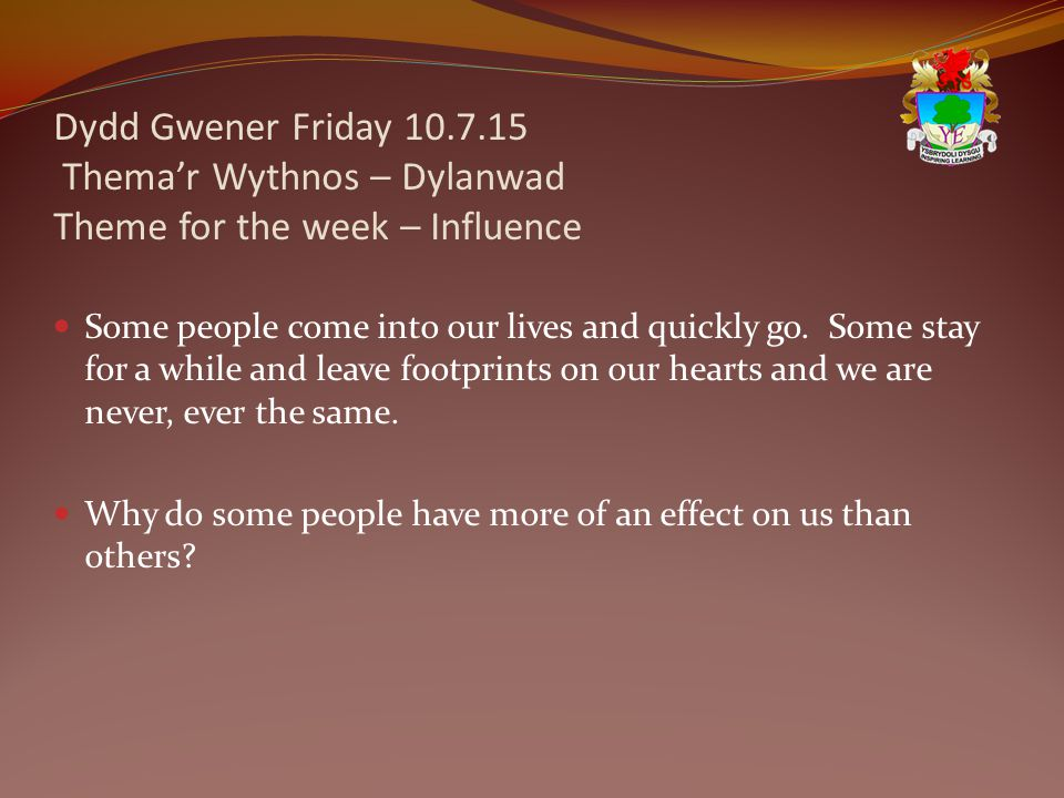 Dydd Gwener Friday 10.7.15 Thema'r Wythnos – Dylanwad Theme for the week – Influence Some people come into our lives and quickly go.
