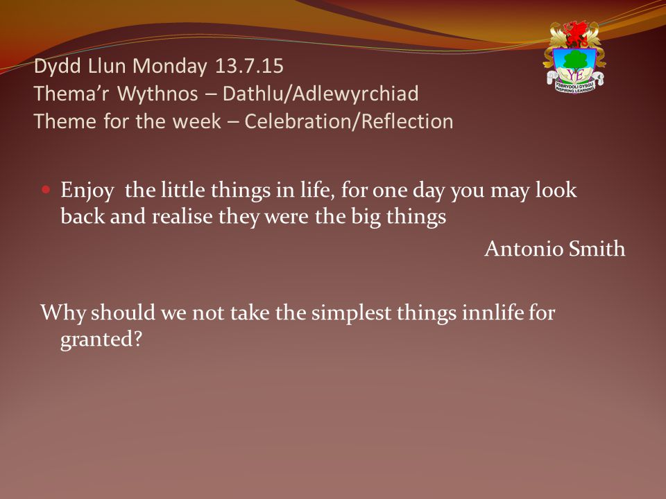 Dydd Llun Monday 13.7.15 Thema'r Wythnos – Dathlu/Adlewyrchiad Theme for the week – Celebration/Reflection Enjoy the little things in life, for one day you may look back and realise they were the big things Antonio Smith Why should we not take the simplest things innlife for granted