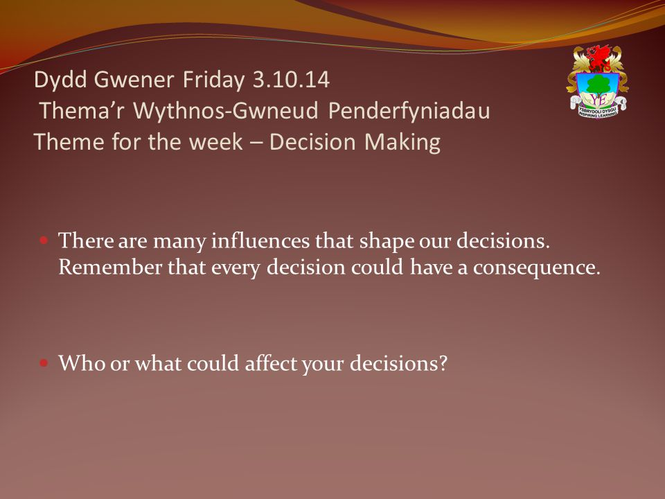 Dydd Gwener Friday 3.10.14 Thema'r Wythnos-Gwneud Penderfyniadau Theme for the week – Decision Making There are many influences that shape our decisions.