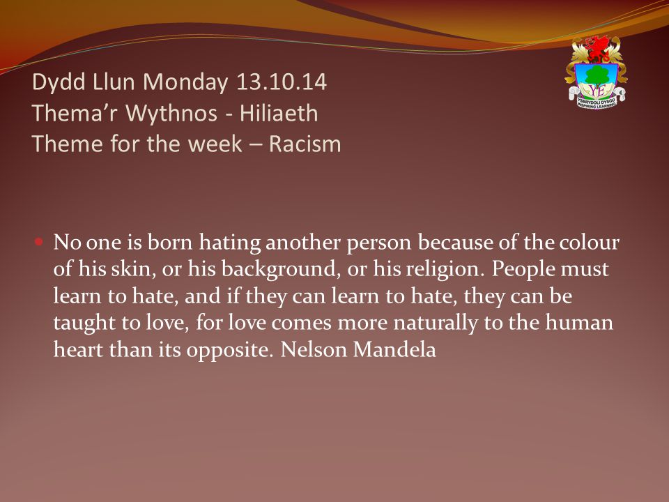 Dydd Llun Monday 13.10.14 Thema'r Wythnos - Hiliaeth Theme for the week – Racism No one is born hating another person because of the colour of his skin, or his background, or his religion.