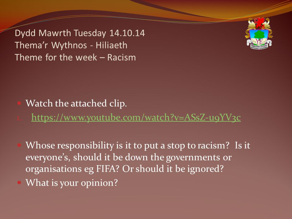 Dydd Mawrth Tuesday 14.10.14 Thema'r Wythnos - Hiliaeth Theme for the week – Racism Watch the attached clip.