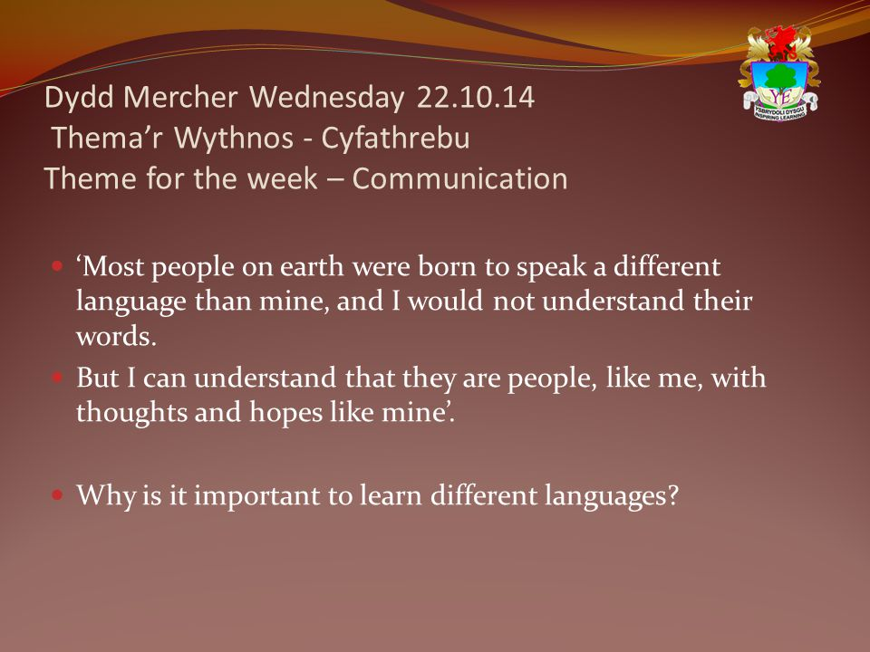 Dydd Mercher Wednesday 22.10.14 Thema'r Wythnos - Cyfathrebu Theme for the week – Communication 'Most people on earth were born to speak a different language than mine, and I would not understand their words.