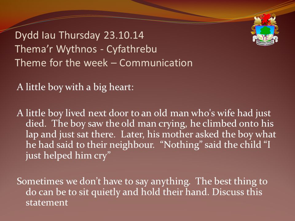 Dydd Iau Thursday 23.10.14 Thema'r Wythnos - Cyfathrebu Theme for the week – Communication A little boy with a big heart: A little boy lived next door to an old man who s wife had just died.