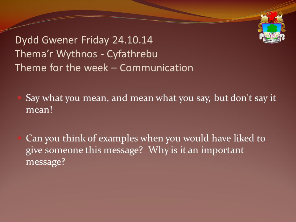 Dydd Gwener Friday 24.10.14 Thema'r Wythnos - Cyfathrebu Theme for the week – Communication Say what you mean, and mean what you say, but don t say it mean.