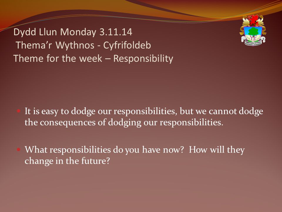 Dydd Llun Monday 3.11.14 Thema'r Wythnos - Cyfrifoldeb Theme for the week – Responsibility It is easy to dodge our responsibilities, but we cannot dodge the consequences of dodging our responsibilities.