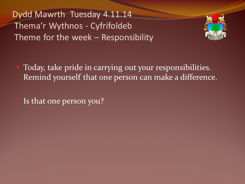Dydd Mawrth Tuesday 4.11.14 Thema'r Wythnos - Cyfrifoldeb Theme for the week – Responsibility Today, take pride in carrying out your responsibilities.