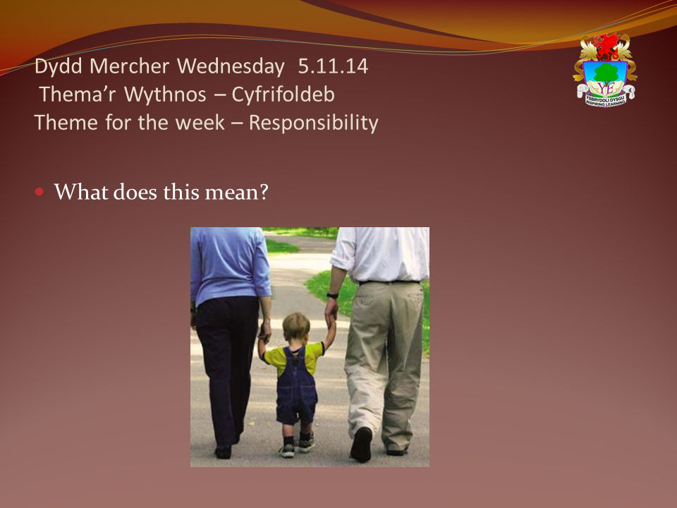 Dydd Mercher Wednesday 5.11.14 Thema'r Wythnos – Cyfrifoldeb Theme for the week – Responsibility What does this mean