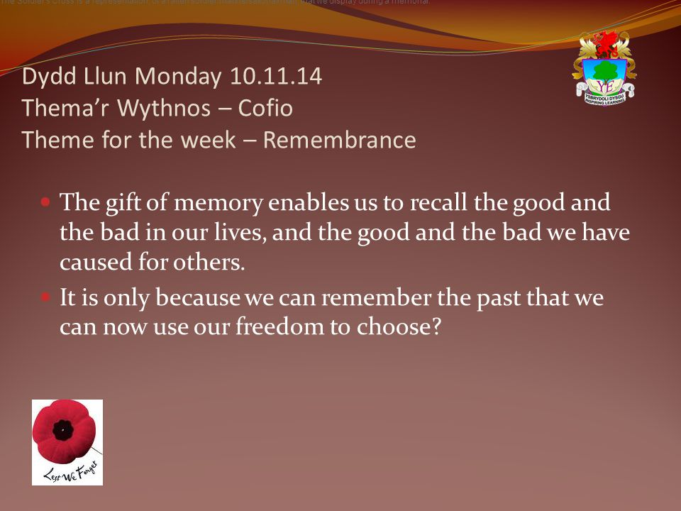Dydd Llun Monday 10.11.14 Thema'r Wythnos – Cofio Theme for the week – Remembrance The gift of memory enables us to recall the good and the bad in our lives, and the good and the bad we have caused for others.
