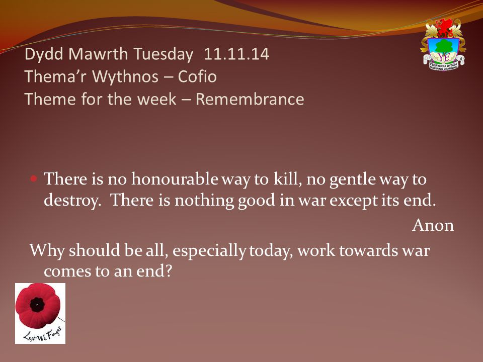 Dydd Mawrth Tuesday 11.11.14 Thema'r Wythnos – Cofio Theme for the week – Remembrance There is no honourable way to kill, no gentle way to destroy.