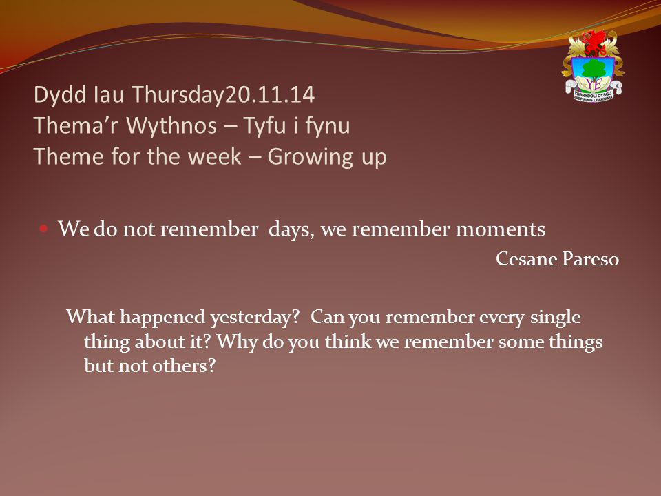 Dydd Iau Thursday20.11.14 Thema'r Wythnos – Tyfu i fynu Theme for the week – Growing up We do not remember days, we remember moments Cesane Pareso What happened yesterday.