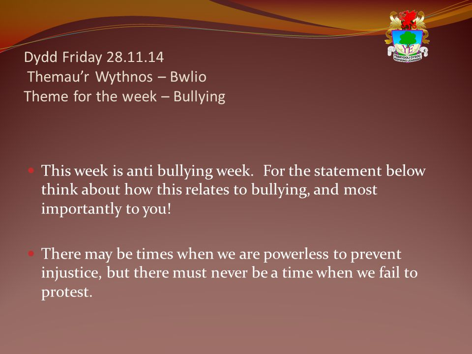 Dydd Friday 28.11.14 Themau'r Wythnos – Bwlio Theme for the week – Bullying This week is anti bullying week. For the statement below think about how t