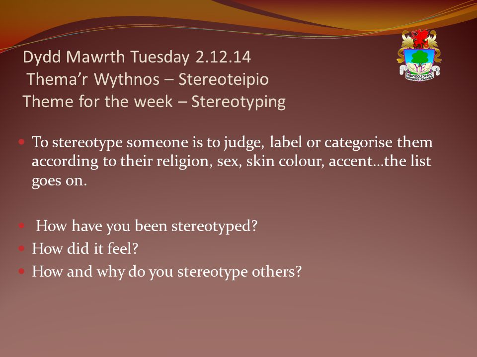 Dydd Mawrth Tuesday 2.12.14 Thema'r Wythnos – Stereoteipio Theme for the week – Stereotyping To stereotype someone is to judge, label or categorise them according to their religion, sex, skin colour, accent…the list goes on.