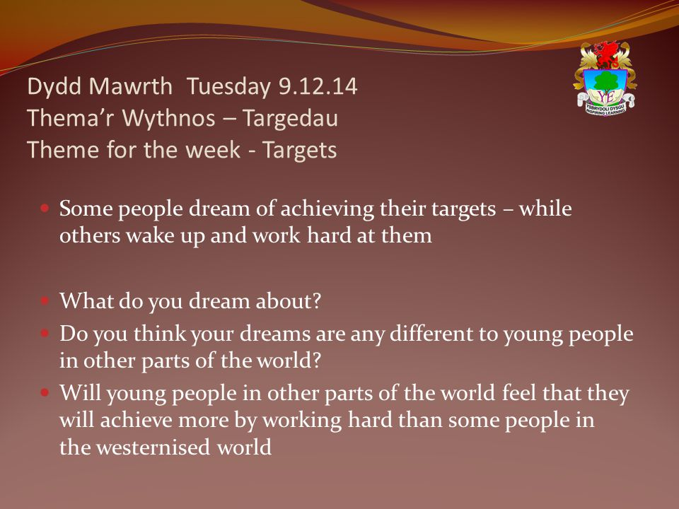 Dydd Mawrth Tuesday 9.12.14 Thema'r Wythnos – Targedau Theme for the week - Targets Some people dream of achieving their targets – while others wake up and work hard at them What do you dream about.