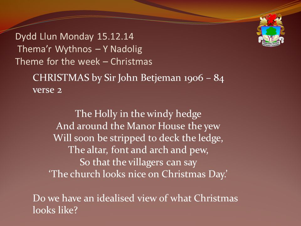Dydd Llun Monday 15.12.14 Thema'r Wythnos – Y Nadolig Theme for the week – Christmas CHRISTMAS by Sir John Betjeman 1906 – 84 verse 2 The Holly in the windy hedge And around the Manor House the yew Will soon be stripped to deck the ledge, The altar, font and arch and pew, So that the villagers can say 'The church looks nice on Christmas Day.' Do we have an idealised view of what Christmas looks like