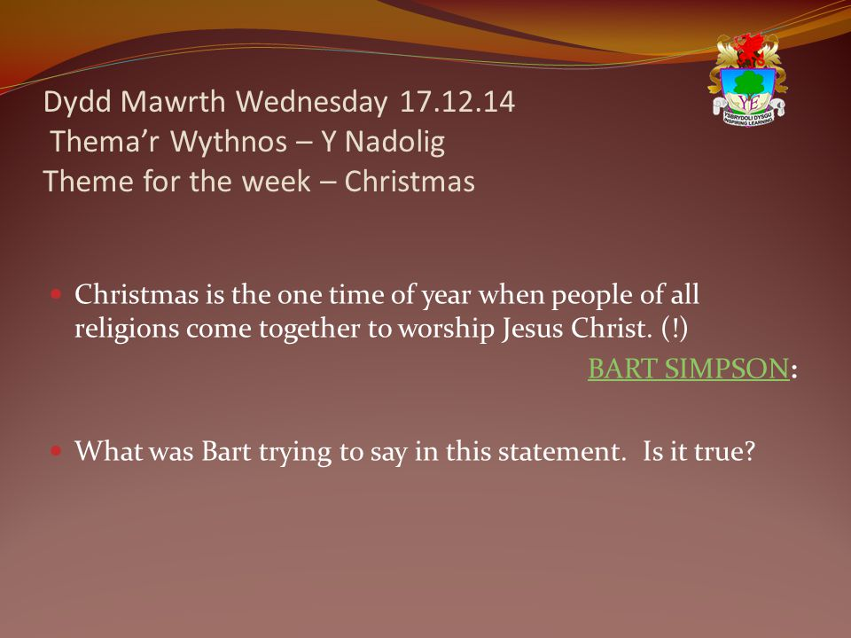 Dydd Mawrth Wednesday 17.12.14 Thema'r Wythnos – Y Nadolig Theme for the week – Christmas Christmas is the one time of year when people of all religions come together to worship Jesus Christ.