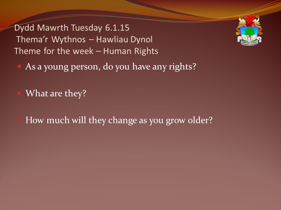 Dydd Mawrth Tuesday 6.1.15 Thema'r Wythnos – Hawliau Dynol Theme for the week – Human Rights As a young person, do you have any rights.