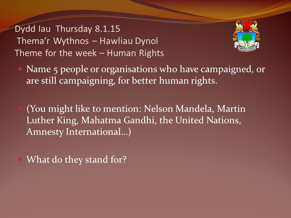 Dydd Iau Thursday 8.1.15 Thema'r Wythnos – Hawliau Dynol Theme for the week – Human Rights Name 5 people or organisations who have campaigned, or are still campaigning, for better human rights.