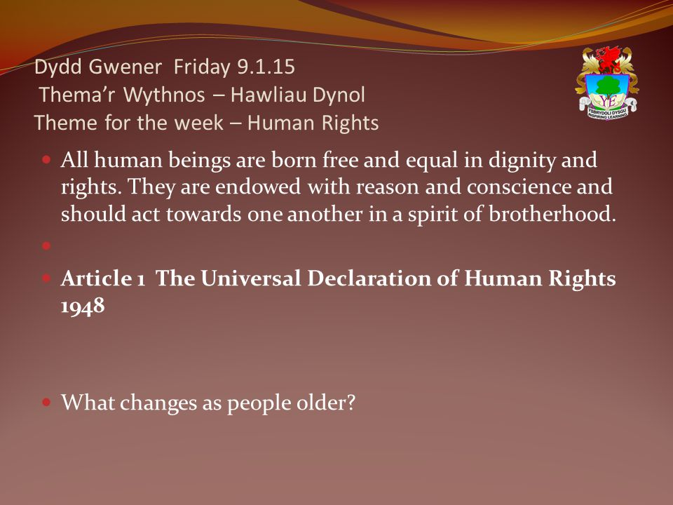 Dydd Gwener Friday 9.1.15 Thema'r Wythnos – Hawliau Dynol Theme for the week – Human Rights All human beings are born free and equal in dignity and rights.