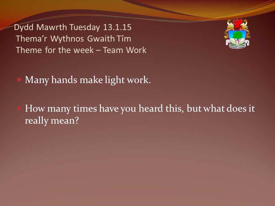 Dydd Mawrth Tuesday 13.1.15 Thema'r Wythnos Gwaith Tîm Theme for the week – Team Work Many hands make light work. How many times have you heard this,