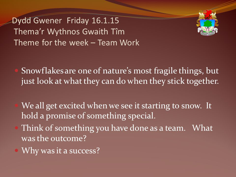 Dydd Gwener Friday 16.1.15 Thema'r Wythnos Gwaith Tîm Theme for the week – Team Work Snowflakes are one of nature's most fragile things, but just look at what they can do when they stick together.
