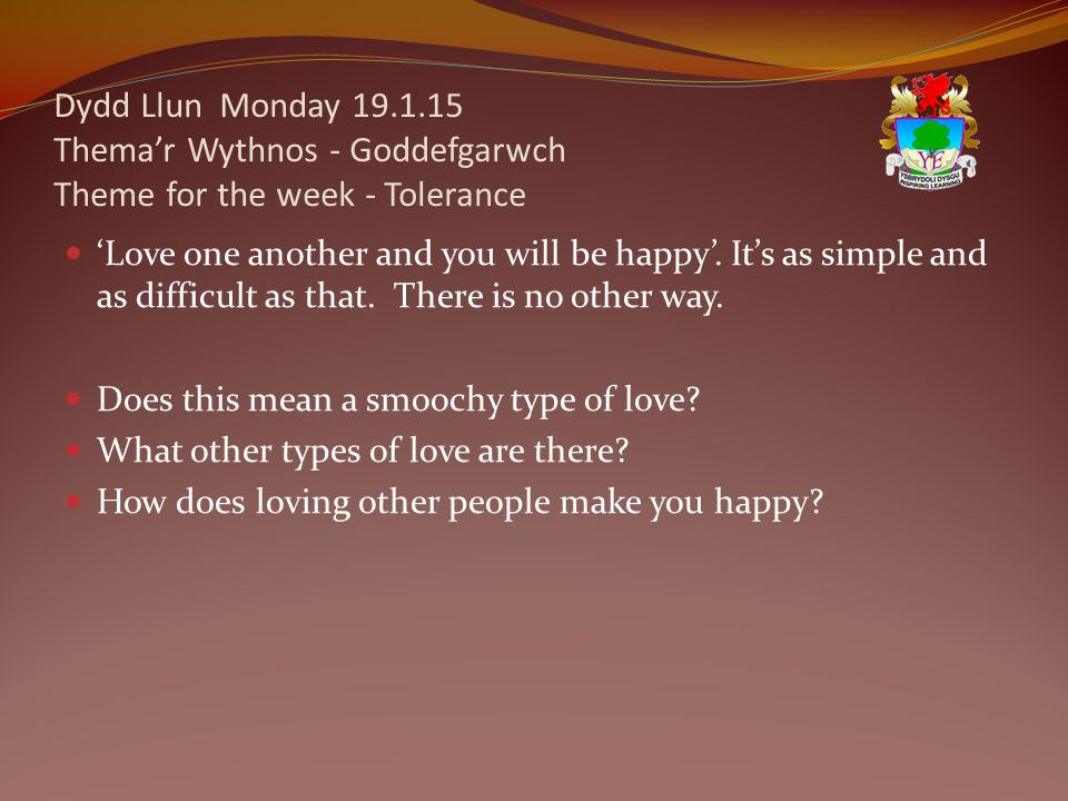Dydd Llun Monday 19.1.15 Thema'r Wythnos - Goddefgarwch Theme for the week - Tolerance 'Love one another and you will be happy'.